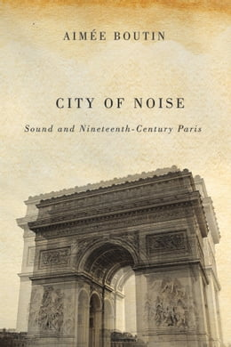 Book City of Noise: Sound and Nineteenth-Century Paris by Aimee Boutin