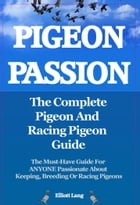 Pigeon Passion. The Complete Pigeon and Racing Pigeon Guide. The Must-Have Guide For ANYONE Passionate About Keeping, Breeding Or Racing Pigeons by Elliott Lang