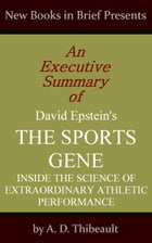 An Executive Summary of David Epstein's 'The Sports Gene: Inside the Science of Extraordinary Athletic Performance' by A. D. Thibeault
