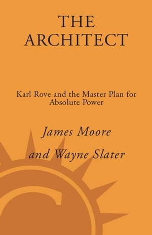 The Architect: Karl Rove and the End of the Democratic Party by James Moore