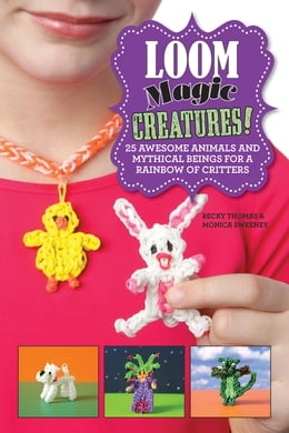 Book Loom Magic Creatures!: 25 Awesome Animals and Mythical Beings for a Rainbow of Critters by Becky Thomas