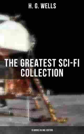 H. G. Wells: The Greatest Sci-Fi Collection - 15 Books in One Edition: The Shape of Things to Come, The Time Machine, The War of The Worlds, The Island of Doctor Moreau… by H. G. Wells