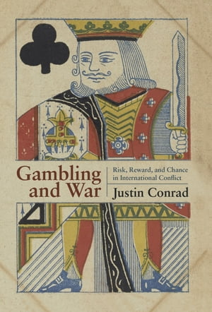 Gambling and War: Risk, Reward, and Chance in International Conflict by Conrad