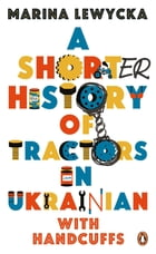 A Shorter History of Tractors in Ukrainian with Handcuffs by Marina Lewycka