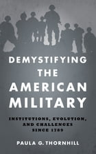 Demystifying the American Military: Institutions, Evolution, and Challenges Since 1789 by Paula G. Thornhill