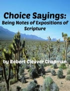Choice Sayings: Being Notes of Expositions of the Scriptures by Robert Cleaver Chapman