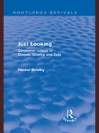 Just Looking (Routledge Revivals): Consumer Culture in Dreiser, Gissing and Zola