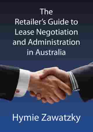 The Retailer's Guide to Lease Negotiation and Administration in Australia by Hymie Zawatzky