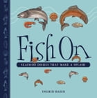 Fish On: Seafood Dishes that Make a Splash by Ingrid Baier