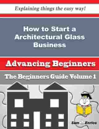 How to Start a Architectural Glass Business (Beginners Guide): How to Start a Architectural Glass Business (Beginners Guide) by Ayesha Freed