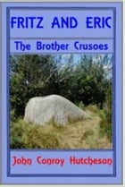 Fritz and Erics: The Brother Crusoes by John Conroy Hutcheson