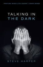 Talking in the Dark: Praying When Life Doesn't Make Sense