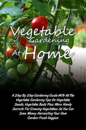 Vegetable Gardening At Home A Step By Step Gardening Guide With All The Vegetable Gardening Tips On Vegetable Seeds,  Vegetable Beds Plus More Handy Se