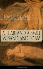 A Tear And A Smile & Sand And Foam (Illustrated): Inspiring Tales and Poems from the Renowned Philosopher and Artist, Author of The Prophet, The Broke by Kahlil Gibran