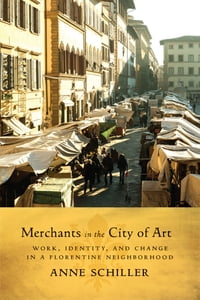Merchants in the City of Art: Work, Identity, and Change in a Florentine Neighborhood