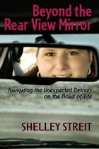 Beyond The Rear View Mirror: Navigating the Unexpected Detours on the Road of Life by Shelley Streit