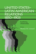 United States–Latin American Relations, 1850–1903: Establishing a Relationship by Thomas M. Leonard