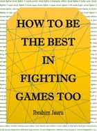 How to Be the Best in Fighting Games Too by Ibrahim Jauru