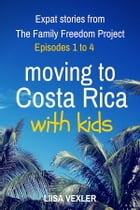 Moving to Costa Rica with Kids: Expat Stories from The Family Freedom Project: Episodes 1 to 4 by Liisa Vexler