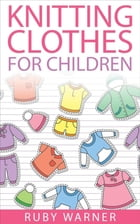 Knitting Clothes for Children by Ruby Warner