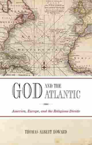 God and the Atlantic: America, Europe, and the Religious Divide by Thomas Albert Howard