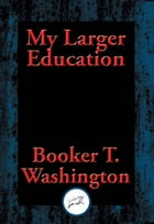 My Larger Education: With Linked Table of Contents by Booker T. Washington