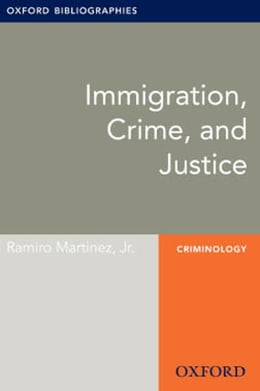 Book Immigration, Crime, and Justice: Oxford Bibliographies Online Research Guide by Ramiro Martinez, Jr.