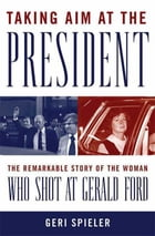 Taking Aim at the President: The Remarkable Story of the Woman Who Shot at Gerald Ford by Geri Spieler