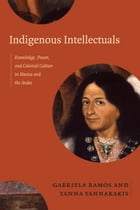 Indigenous Intellectuals: Knowledge, Power, and Colonial Culture in Mexico and the Andes by Gabriela Ramos