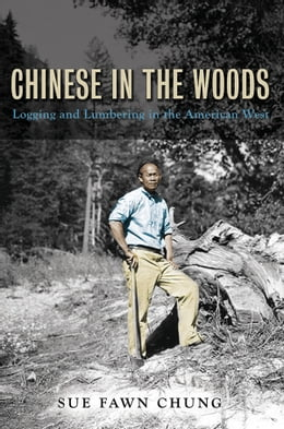 Book Chinese in the Woods: Logging and Lumbering in the American West by Sue Fawn Chung