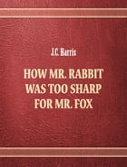 How Mr. Rabbit was too sharp for Mr. Fox by J.C. Harris