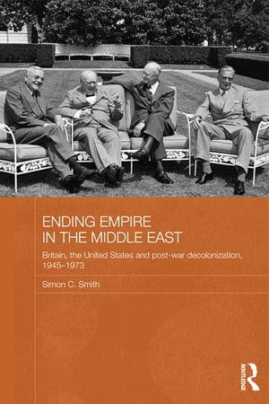 Ending Empire in the Middle East Britain,  the United States and Post-war Decolonization,  1945-1973