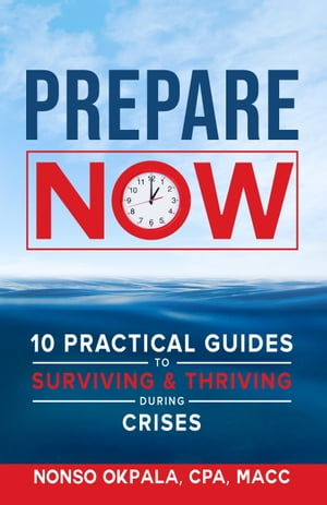 Prepare Now: 10 Practical Guides to Surviving & Thriving During Crises by Nonso Okpala