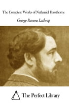 The Complete Works of Nathaniel Hawthorne by George Parsons Lathrop