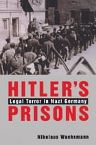 Hitler s Prisons: Legal Terror in Nazi Germany by Nikolaus Wachsmann