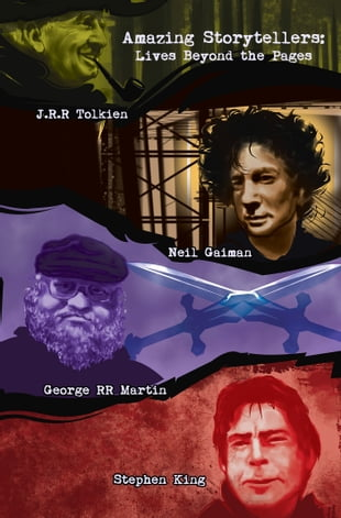 Amazing Storytellers: Lives Beyond the Pages: J.R.R Tolkien, George RR Martin, Neil Gaiman & Stephen King