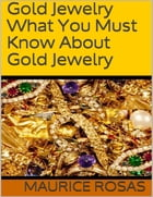 Gold Jewelry: What You Must Know About Gold Jewelry by Maurice Rosas