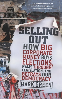 Book Selling Out: How Big Corporate Money Buys Elections, Rams Through Legislation, and Betrays Our… by Mark Green