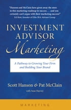 Investment Advisor Marketing: A Pathway to Growing Your Firm and Building Your Brand by Scott Hanson