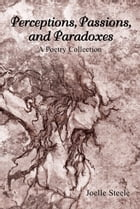 Perceptions, Passions, and Paradoxes: A Poetry Collection by Joelle Steele
