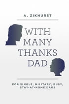 With Many Thanks Dad: For Single, Military, Busy, Stay-At-Home Dads by A. Zikhurst