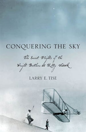 Conquering the Sky The Secret Flights of the Wright Brothers at Kitty Hawk