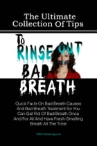 The Ultimate Collection Of Tips To Rinse Out Bad Breath: Quick Facts On Bad Breath Causes And Bad Breath Treatment So You Can Get Rid Of Bad Breath On by KMS Publishing
