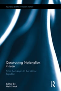 Constructing Nationalism in Iran: From the Qajars to the Islamic Republic