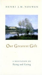 Our Greatest Gift: A Meditation on Dying and Caring by Henri J. M. Nouwen