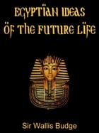 Egyptian Ideas Of The Future Life by Sir Wallis Budge