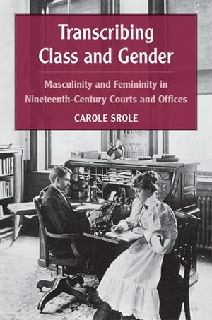Transcribing Class and Gender Masculinity and Femininity in Nineteenth-Century Courts and Offices