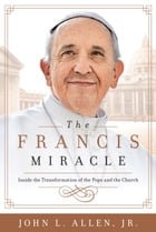 The Francis Miracle: Inside the Transformation of the Pope and the Church by John L. Allen