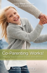 Co-Parenting Works!: Helping Your Children Thrive after Divorce