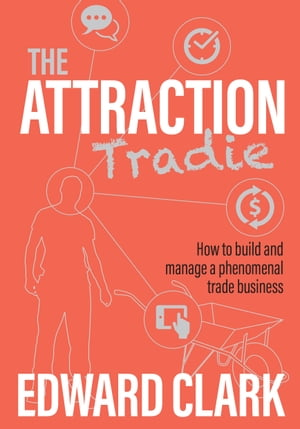 The Attraction Tradie: How to Build and Manage a Phenomenal Trade Business by Edward Clark
